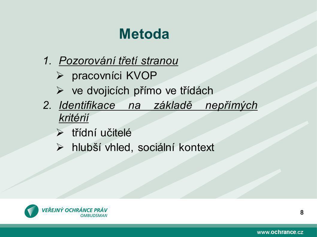 www.ochrance.cz 8 Metoda 1.Pozorování třetí stranou  pracovníci KVOP  ve dvojicích přímo ve třídách 2.Identifikace na základě nepřímých kritérií  třídní učitelé  hlubší vhled, sociální kontext