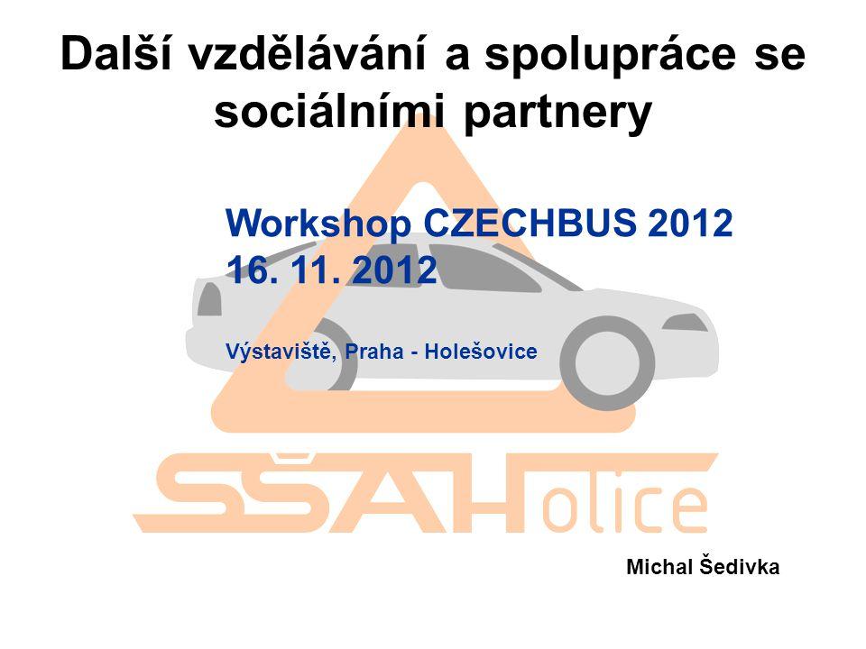 Další vzdělávání a spolupráce se sociálními partnery Workshop CZECHBUS 2012 16. 11. 2012 Výstaviště, Praha - Holešovice Michal Šedivka