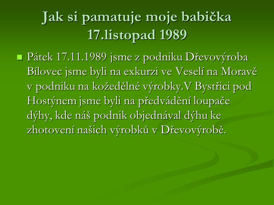Jak si pamatuje moje babička 17.listopad 1989 Pátek 17.11.1989 jsme z podniku Dřevovýroba Bílovec jsme byli na exkurzi ve Veselí na Moravě v podniku n