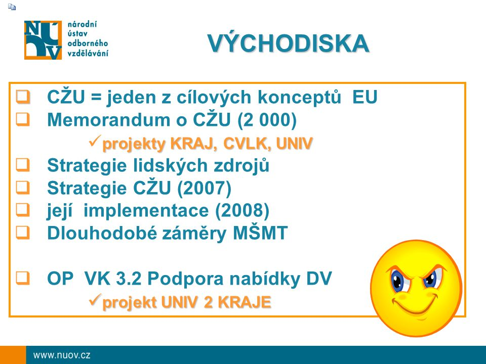 VÝCHODISKA   CŽU = jeden z cílových konceptů EU  Memorandum o CŽU (2 000) projekty KRAJ, CVLK, UNIV  Strategie lidských zdrojů  Strategie CŽU (2007)  její implementace (2008)  Dlouhodobé záměry MŠMT  OP VK 3.2 Podpora nabídky DV projekt UNIV 2 KRAJE projekt UNIV 2 KRAJE