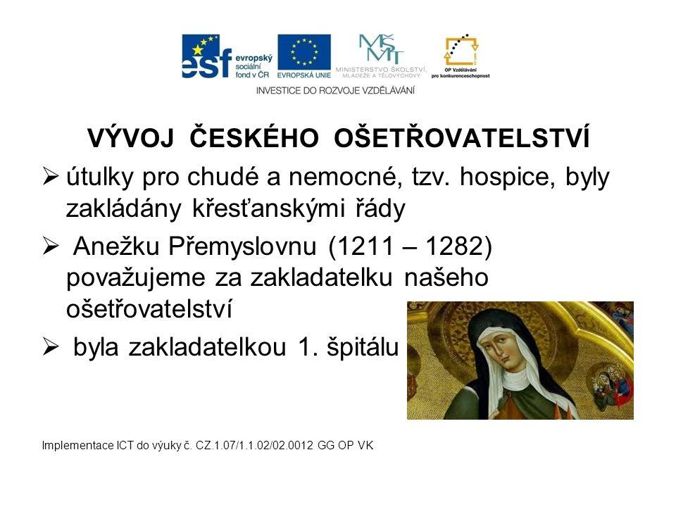 VÝVOJ ČESKÉHO OŠETŘOVATELSTVÍ  útulky pro chudé a nemocné, tzv. hospice, byly zakládány křesťanskými řády  Anežku Přemyslovnu (1211 – 1282) považuje