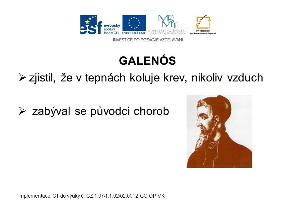 GALENÓS  zjistil, že v tepnách koluje krev, nikoliv vzduch  zabýval se původci chorob Implementace ICT do výuky č. CZ.1.07/1.1.02/02.0012 GG OP VK