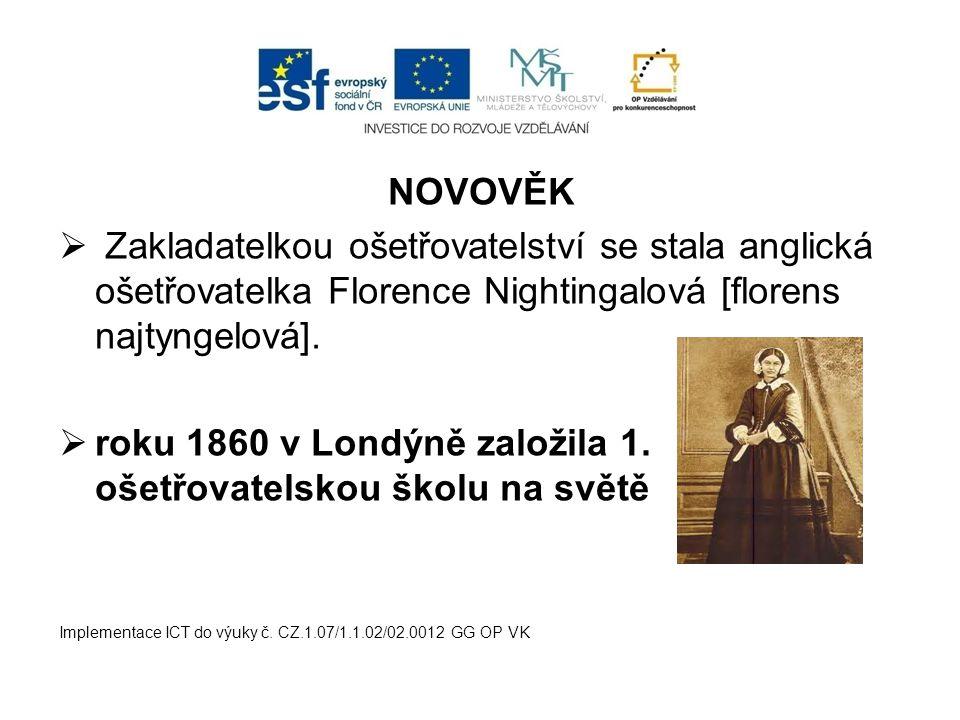 NOVOVĚK  Zakladatelkou ošetřovatelství se stala anglická ošetřovatelka Florence Nightingalová [florens najtyngelová].  roku 1860 v Londýně založila