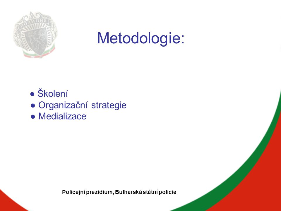 Metodologie: ● Školení ● Organizační strategie ● Medializace Policejní prezidium, Bulharská státní policie