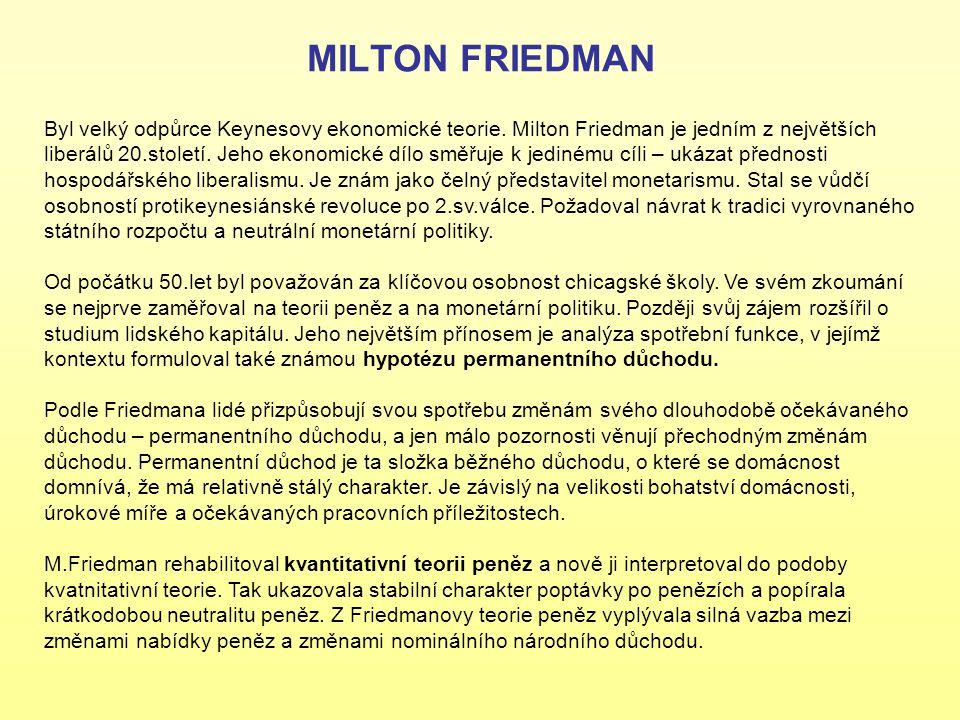 MILTON FRIEDMAN Byl velký odpůrce Keynesovy ekonomické teorie. Milton Friedman je jedním z největších liberálů 20.století. Jeho ekonomické dílo směřuj