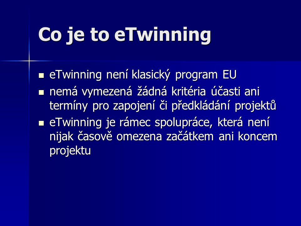 Co je to eTwinning eTwinning není klasický program EU eTwinning není klasický program EU nemá vymezená žádná kritéria účasti ani termíny pro zapojení či předkládání projektů nemá vymezená žádná kritéria účasti ani termíny pro zapojení či předkládání projektů eTwinning je rámec spolupráce, která není nijak časově omezena začátkem ani koncem projektu eTwinning je rámec spolupráce, která není nijak časově omezena začátkem ani koncem projektu