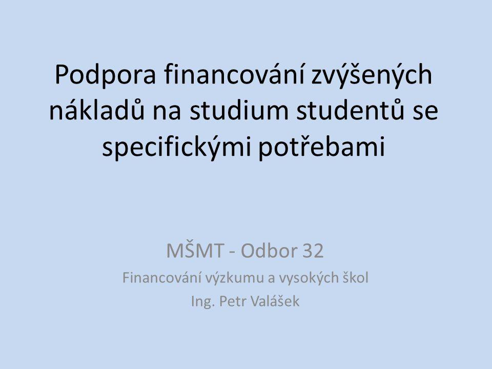 Podpora financování zvýšených nákladů na studium studentů se specifickými potřebami MŠMT - Odbor 32 Financování výzkumu a vysokých škol Ing.