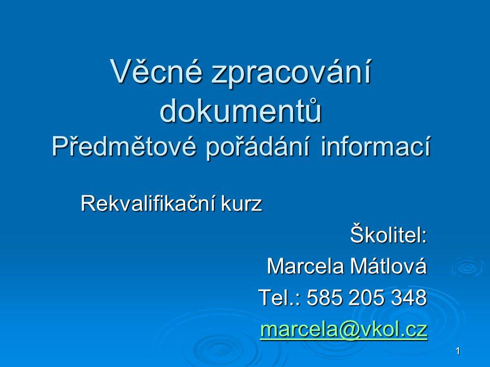 1 Věcné zpracování dokumentů Předmětové pořádání informací Rekvalifikační kurz Školitel: Marcela Mátlová Tel.: 585 205 348 marcela@vkol.cz marcela@vko