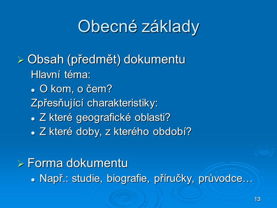 13 Obecné základy  Obsah (předmět) dokumentu Hlavní téma: O kom, o čem? O kom, o čem? Zpřesňující charakteristiky: Z které geografické oblasti? Z kte