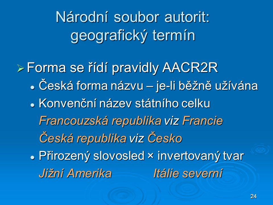 24 Národní soubor autorit: geografický termín  Forma se řídí pravidly AACR2R Česká forma názvu – je-li běžně užívána Česká forma názvu – je-li běžně
