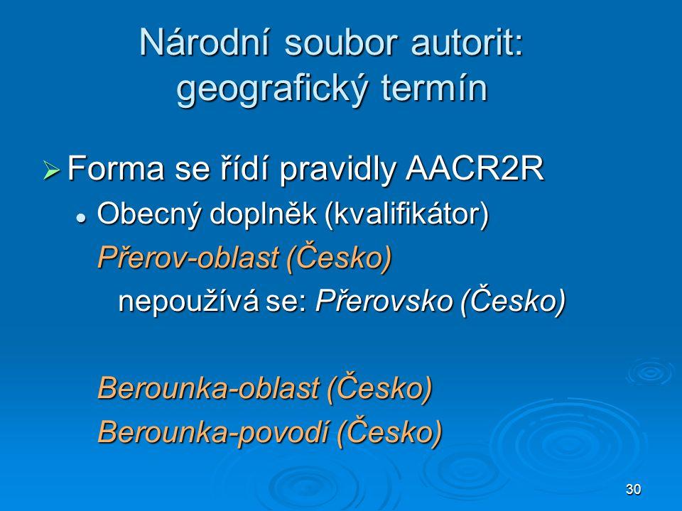 30 Národní soubor autorit: geografický termín  Forma se řídí pravidly AACR2R Obecný doplněk (kvalifikátor) Obecný doplněk (kvalifikátor) Přerov-oblas