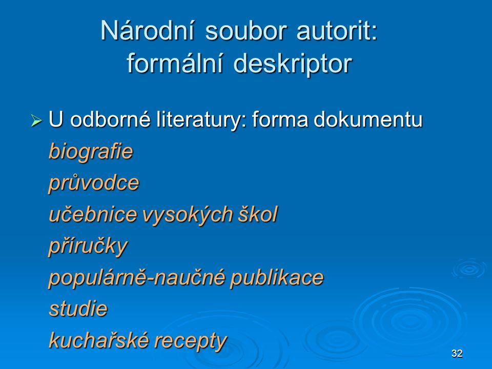 32 Národní soubor autorit: formální deskriptor  U odborné literatury: forma dokumentu biografieprůvodce učebnice vysokých škol příručky populárně-nau