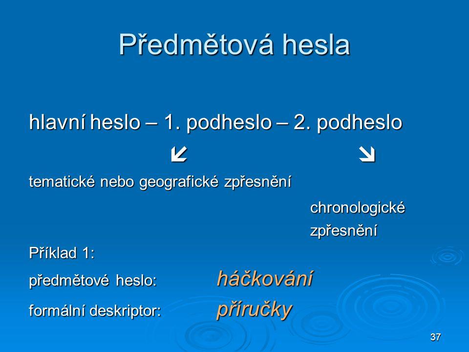 37 Předmětová hesla hlavní heslo – 1. podheslo – 2. podheslo  tematické nebo geografické zpřesnění chronologickézpřesnění Příklad 1: předmětové hesl