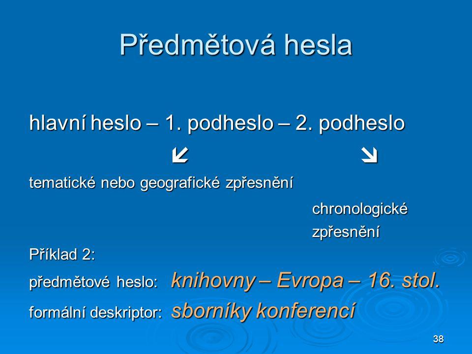 38 Předmětová hesla hlavní heslo – 1. podheslo – 2. podheslo  tematické nebo geografické zpřesnění chronologickézpřesnění Příklad 2: předmětové hesl