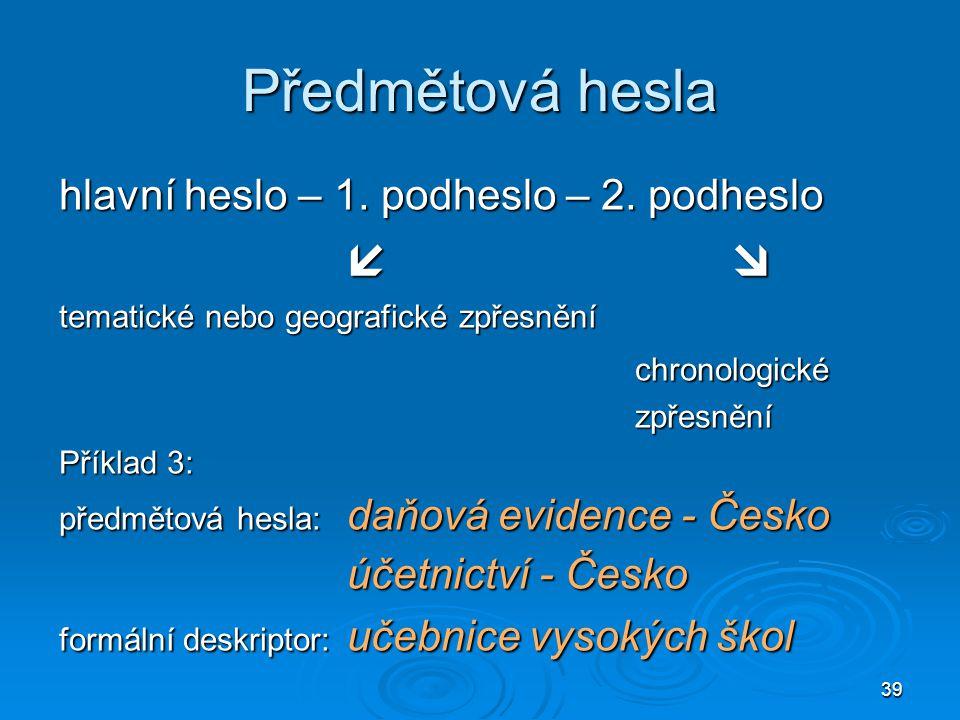 39 Předmětová hesla hlavní heslo – 1. podheslo – 2. podheslo  tematické nebo geografické zpřesnění chronologickézpřesnění Příklad 3: předmětová hesl