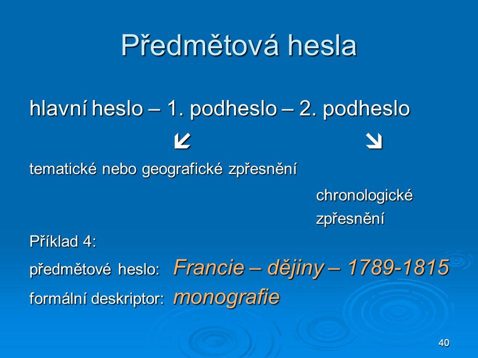 40 Předmětová hesla hlavní heslo – 1. podheslo – 2. podheslo  tematické nebo geografické zpřesnění chronologickézpřesnění Příklad 4: předmětové hesl