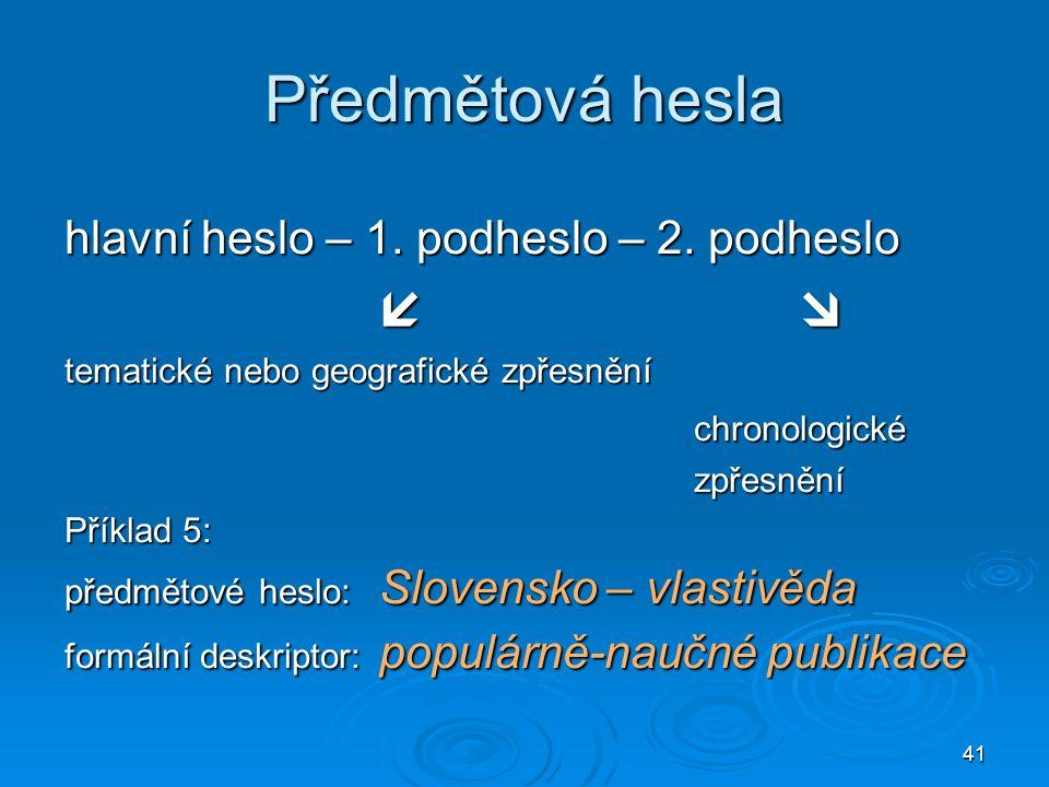 41 Předmětová hesla hlavní heslo – 1. podheslo – 2. podheslo  tematické nebo geografické zpřesnění chronologickézpřesnění Příklad 5: předmětové hesl