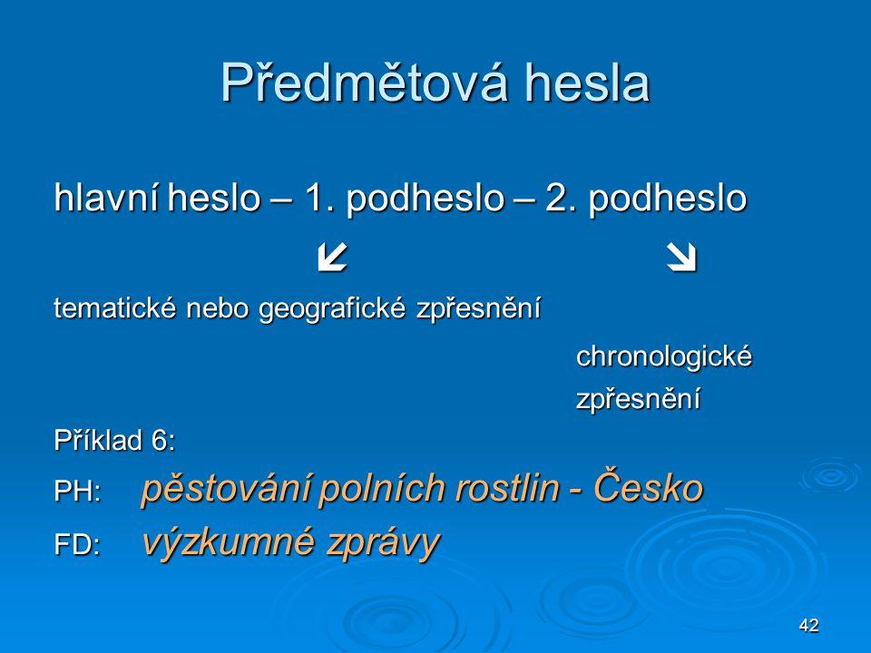 42 Předmětová hesla hlavní heslo – 1. podheslo – 2. podheslo  tematické nebo geografické zpřesnění chronologickézpřesnění Příklad 6: PH: pěstování p