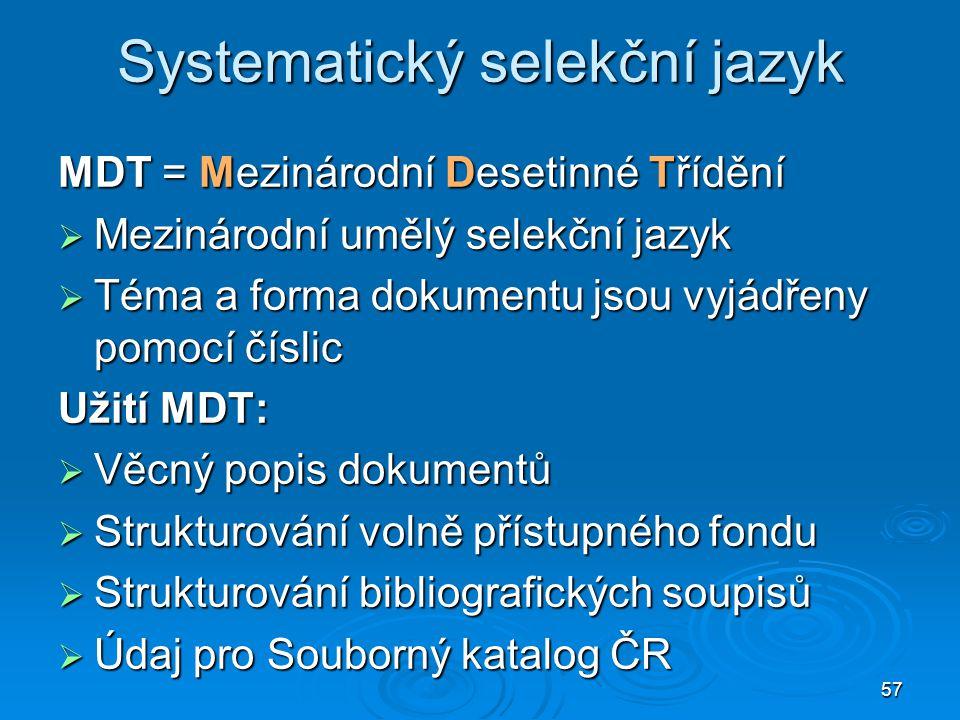 57 Systematický selekční jazyk MDT = Mezinárodní Desetinné Třídění  Mezinárodní umělý selekční jazyk  Téma a forma dokumentu jsou vyjádřeny pomocí č