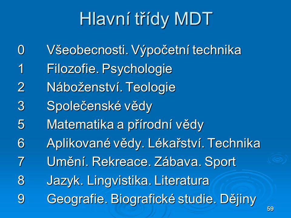 59 Hlavní třídy MDT 0Všeobecnosti. Výpočetní technika 1Filozofie. Psychologie 2Náboženství. Teologie 3Společenské vědy 5Matematika a přírodní vědy 6Ap