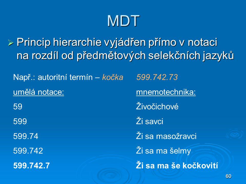 60 MDT  Princip hierarchie vyjádřen přímo v notaci na rozdíl od předmětových selekčních jazyků Např.: autoritní termín – kočka599.742.73 umělá notace
