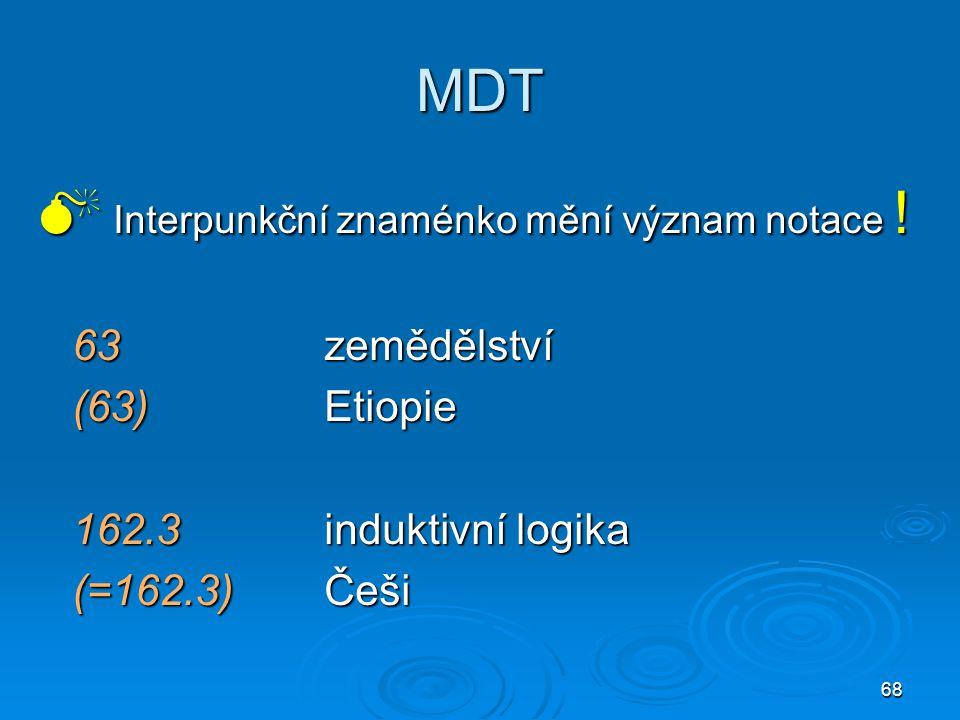 68 MDT  Interpunkční znaménko mění význam notace ! 63zemědělství (63)Etiopie 162.3induktivní logika (=162.3)Češi