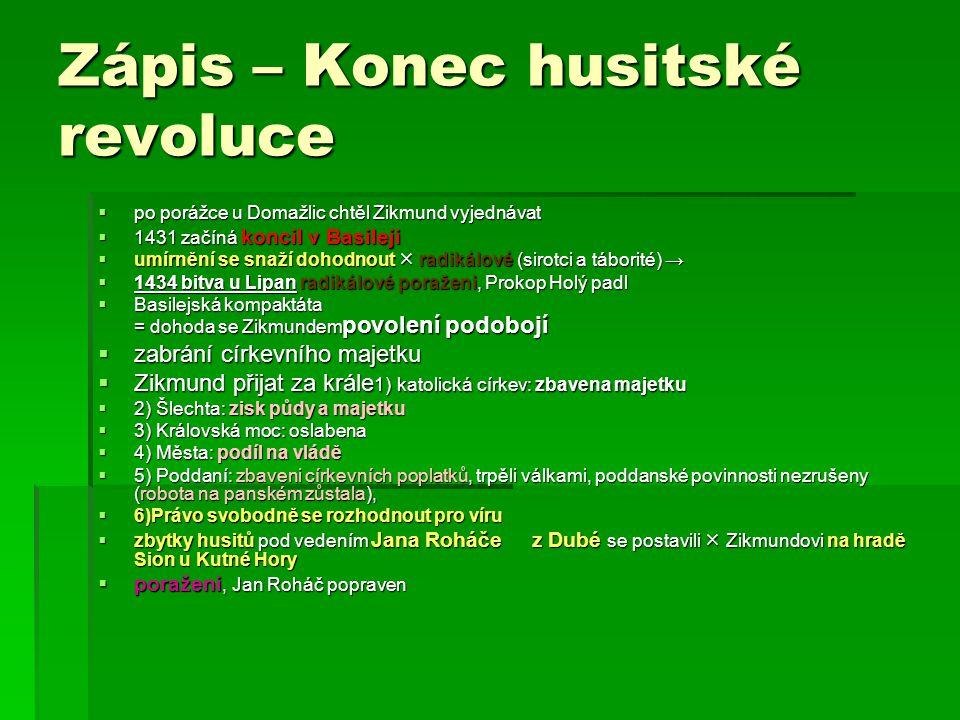 Zápis – Konec husitské revoluce  po porážce u Domažlic chtěl Zikmund vyjednávat  1431 začíná koncil v Basileji  umírnění se snaží dohodnout  radik
