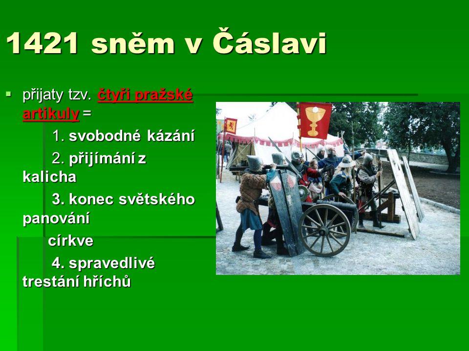 1421 sněm v Čáslavi  přijaty tzv. čtyři pražské artikuly = 1. svobodné kázání 2. přijímání z kalicha 3. konec světského panování církve církve 4. spr