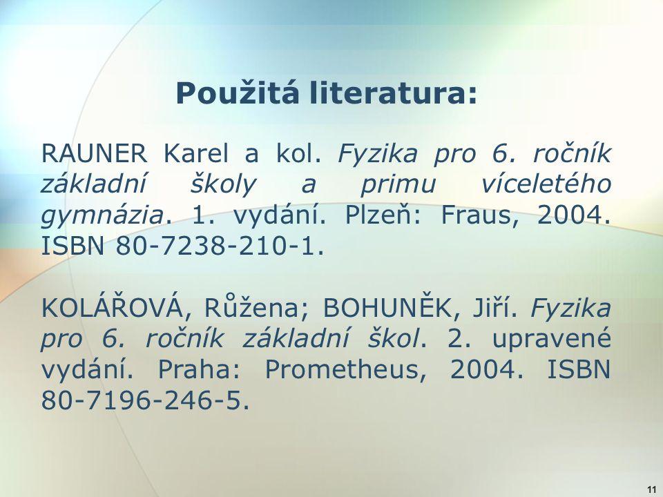 11 Použitá literatura: RAUNER Karel a kol. Fyzika pro 6. ročník základní školy a primu víceletého gymnázia. 1. vydání. Plzeň: Fraus, 2004. ISBN 80-723