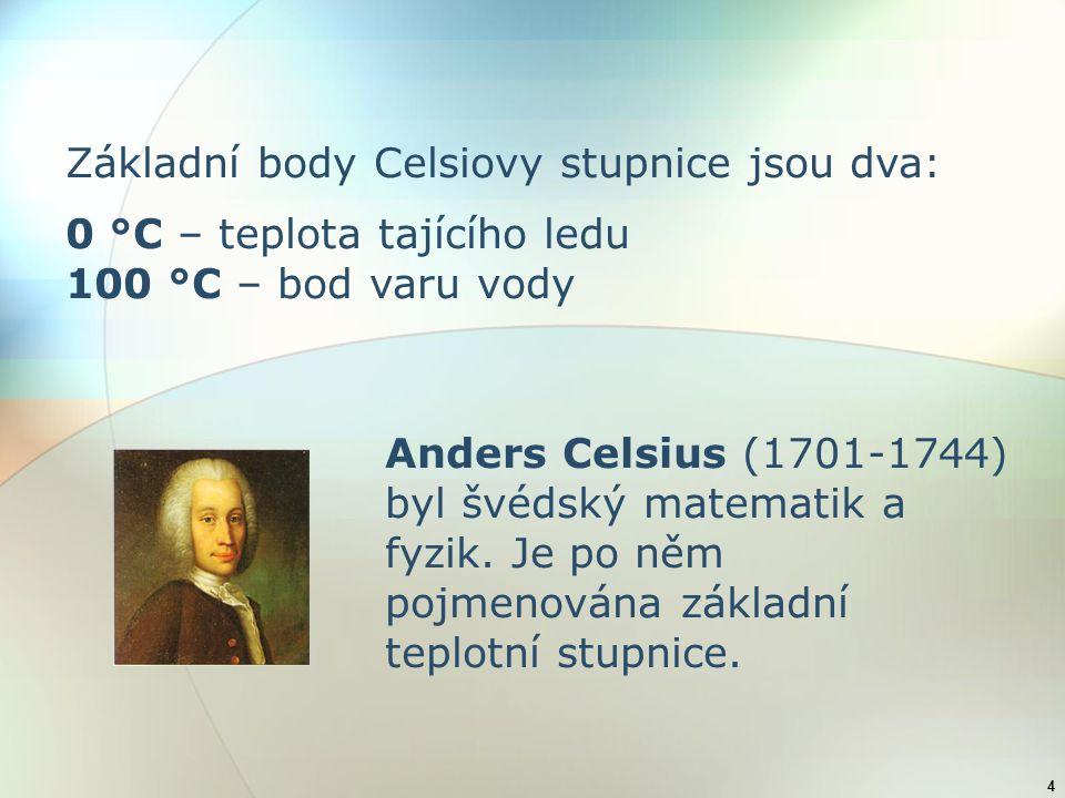4 Základní body Celsiovy stupnice jsou dva: 0 °C – teplota tajícího ledu 100 °C – bod varu vody Anders Celsius (1701-1744) byl švédský matematik a fyz