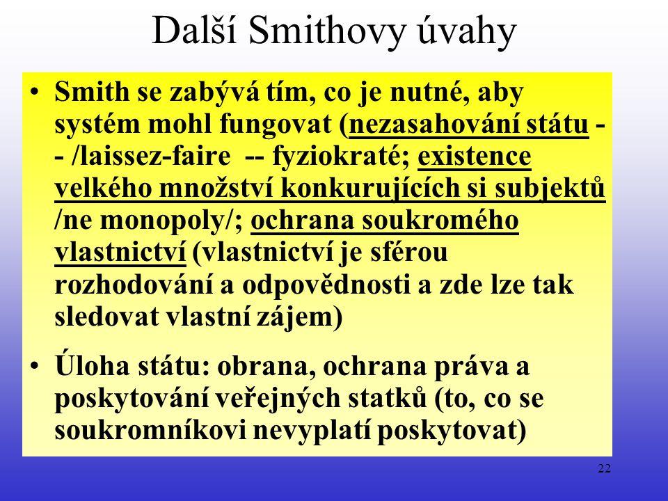 22 Další Smithovy úvahy Smith se zabývá tím, co je nutné, aby systém mohl fungovat (nezasahování státu - - /laissez-faire -- fyziokraté; existence velkého množství konkurujících si subjektů /ne monopoly/; ochrana soukromého vlastnictví (vlastnictví je sférou rozhodování a odpovědnosti a zde lze tak sledovat vlastní zájem) Úloha státu: obrana, ochrana práva a poskytování veřejných statků (to, co se soukromníkovi nevyplatí poskytovat)