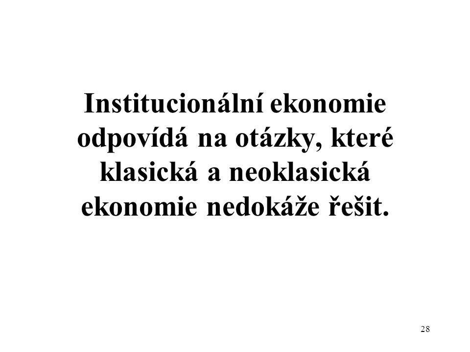 28 Institucionální ekonomie odpovídá na otázky, které klasická a neoklasická ekonomie nedokáže řešit.