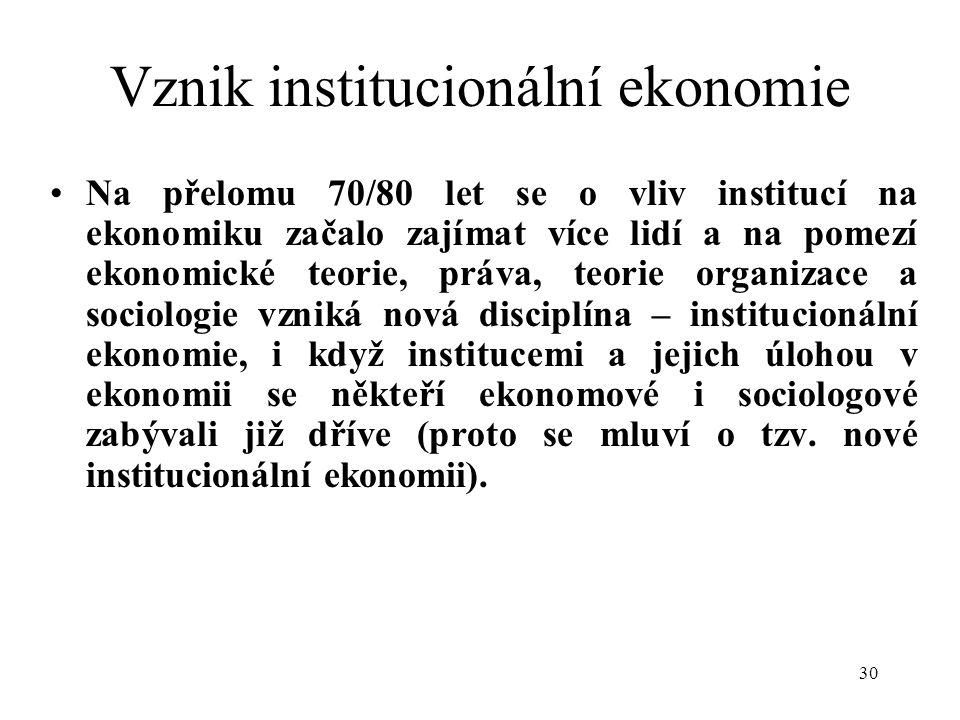 30 Vznik institucionální ekonomie Na přelomu 70/80 let se o vliv institucí na ekonomiku začalo zajímat více lidí a na pomezí ekonomické teorie, práva, teorie organizace a sociologie vzniká nová disciplína – institucionální ekonomie, i když institucemi a jejich úlohou v ekonomii se někteří ekonomové i sociologové zabývali již dříve (proto se mluví o tzv.