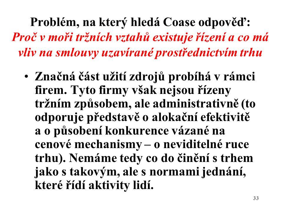 33 Problém, na který hledá Coase odpověď: Proč v moři tržních vztahů existuje řízení a co má vliv na smlouvy uzavírané prostřednictvím trhu Značná část užití zdrojů probíhá v rámci firem.