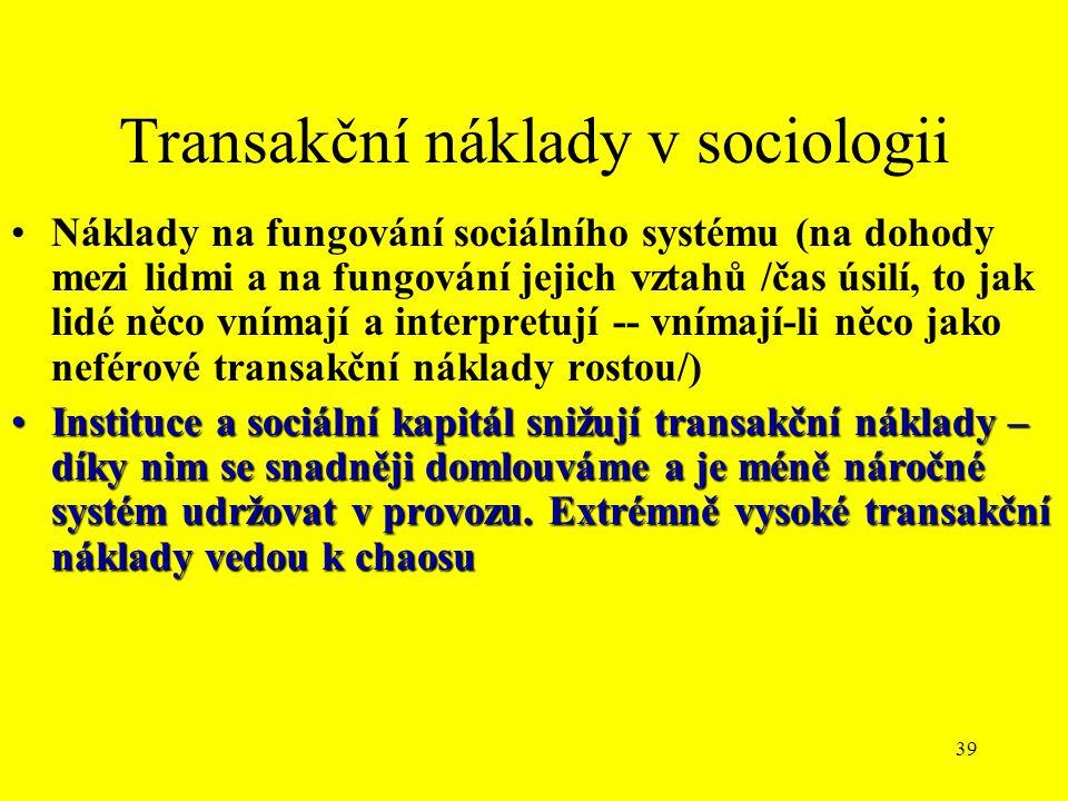 39 Transakční náklady v sociologii Náklady na fungování sociálního systému (na dohody mezi lidmi a na fungování jejich vztahů /čas úsilí, to jak lidé něco vnímají a interpretují -- vnímají-li něco jako neférové transakční náklady rostou/) Instituce a sociální kapitál snižují transakční náklady – díky nim se snadněji domlouváme a je méně náročné systém udržovat v provozu.