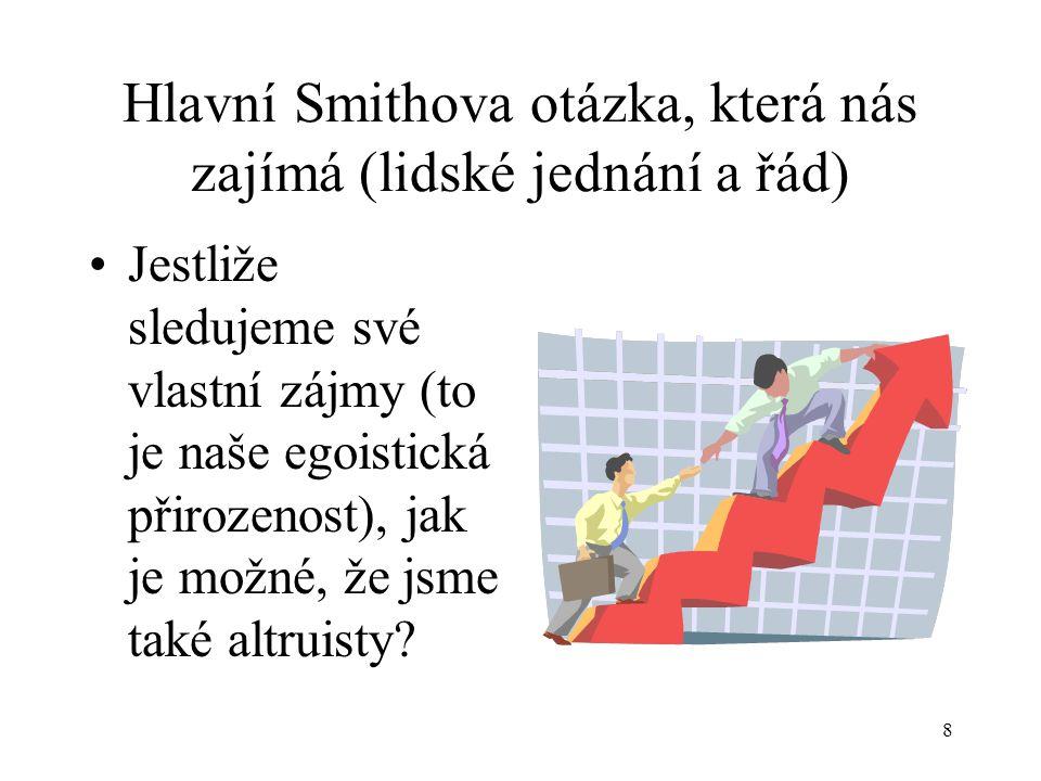 8 Hlavní Smithova otázka, která nás zajímá (lidské jednání a řád) Jestliže sledujeme své vlastní zájmy (to je naše egoistická přirozenost), jak je možné, že jsme také altruisty?