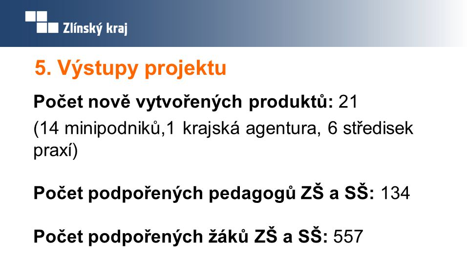 5. Výstupy projektu Počet nově vytvořených produktů: 21 (14 minipodniků,1 krajská agentura, 6 středisek praxí) Počet podpořených pedagogů ZŠ a SŠ: 134
