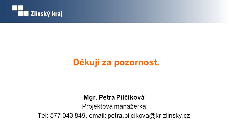 Děkuji za pozornost. Mgr. Petra Pilčíková Projektová manažerka Tel: 577 043 849, email: petra.pilcikova@kr-zlinsky.cz