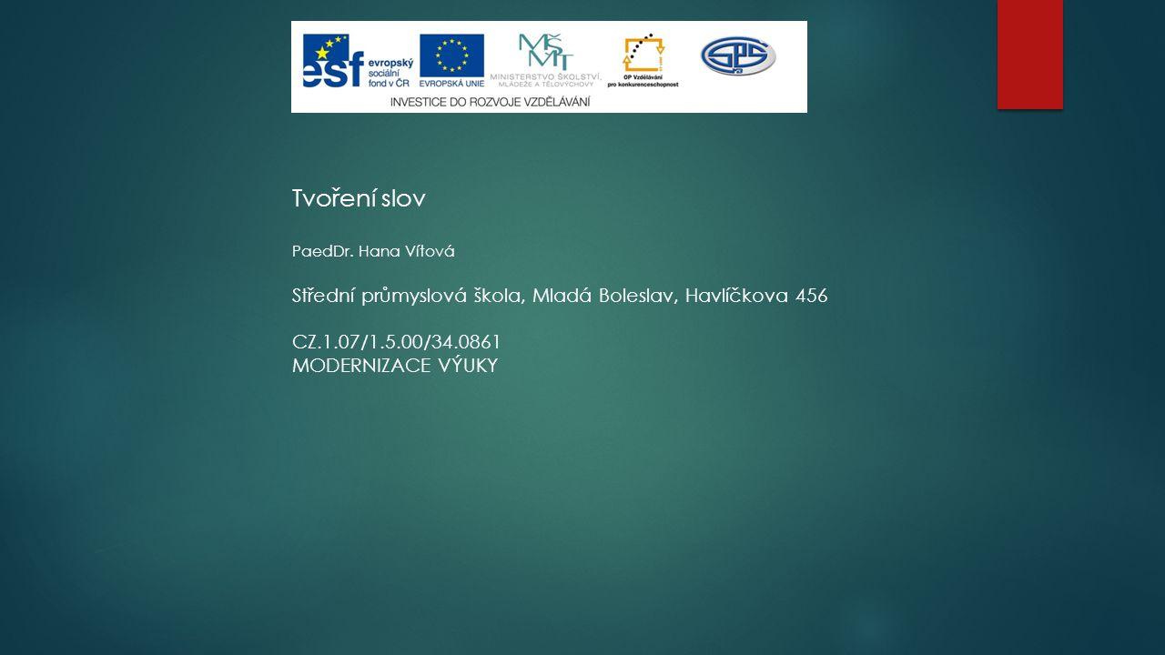 Tvoření slov PaedDr. Hana Vítová Střední průmyslová škola, Mladá Boleslav, Havlíčkova 456 CZ.1.07/1.5.00/34.0861 MODERNIZACE VÝUKY
