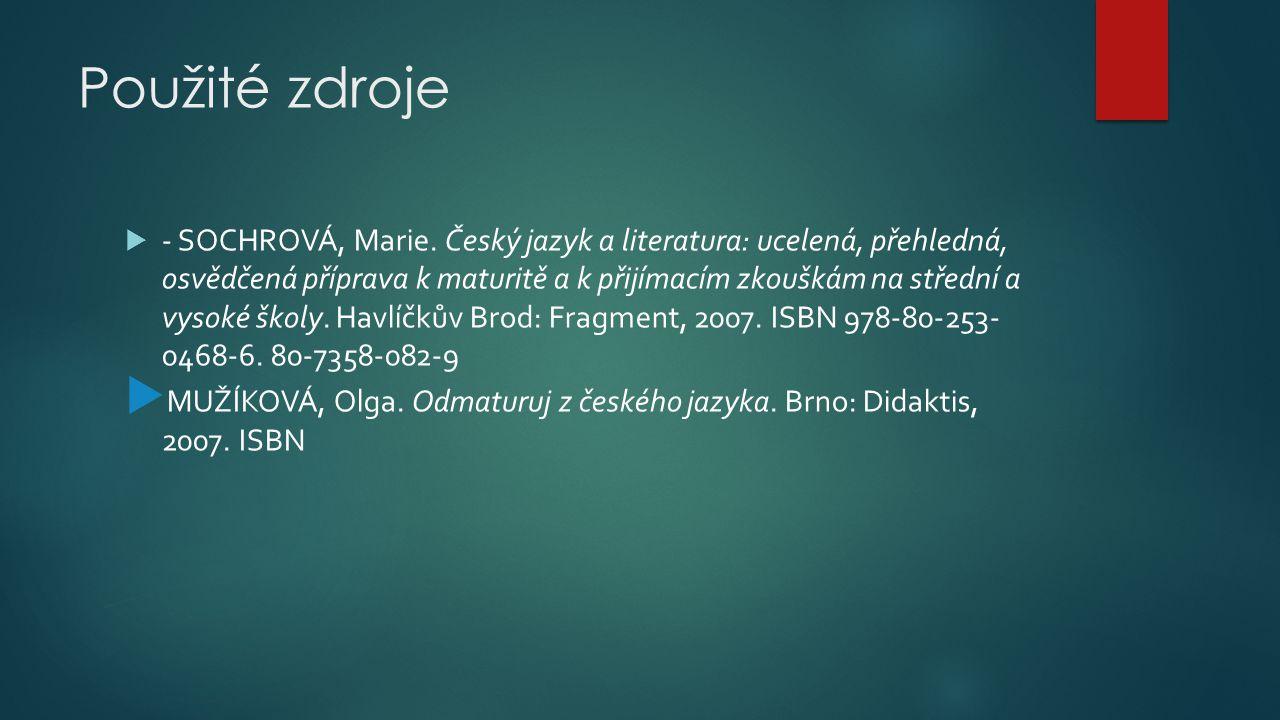Použité zdroje  - SOCHROVÁ, Marie. Český jazyk a literatura: ucelená, přehledná, osvědčená příprava k maturitě a k přijímacím zkouškám na střední a v