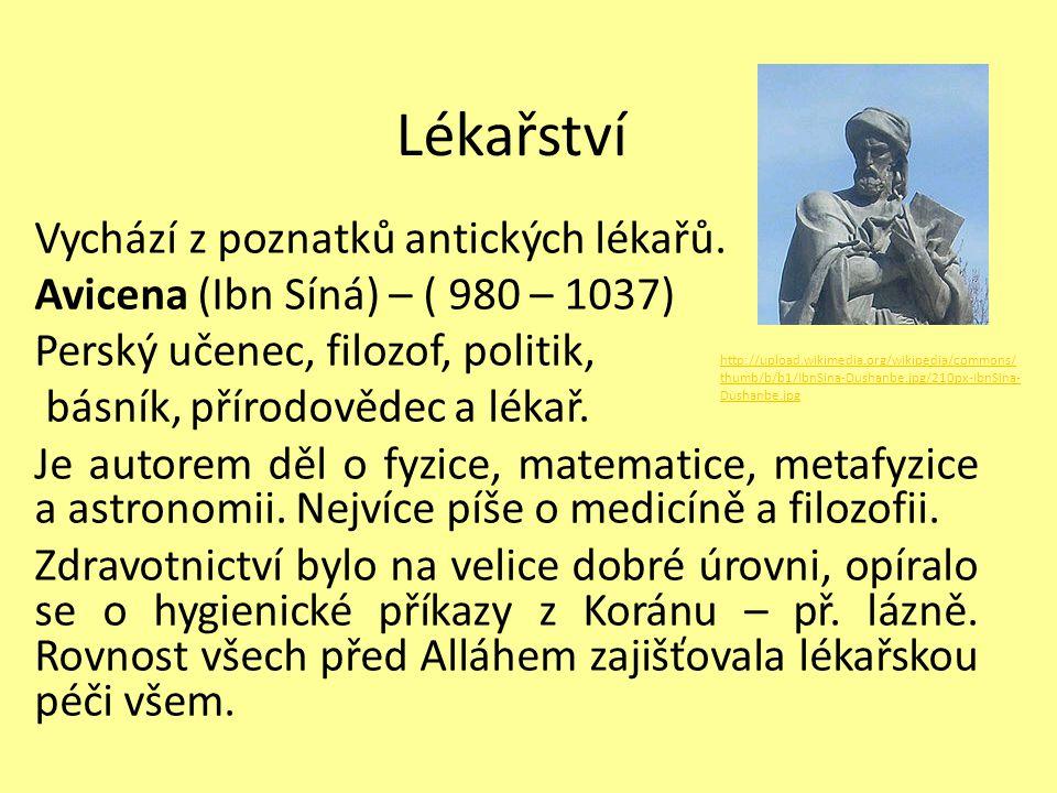 Lékařství Vychází z poznatků antických lékařů. Avicena (Ibn Síná) – ( 980 – 1037) Perský učenec, filozof, politik, básník, přírodovědec a lékař. Je au
