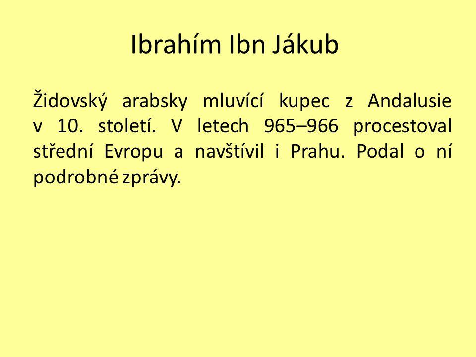Ibrahím Ibn Jákub Židovský arabsky mluvící kupec z Andalusie v 10. století. V letech 965–966 procestoval střední Evropu a navštívil i Prahu. Podal o n