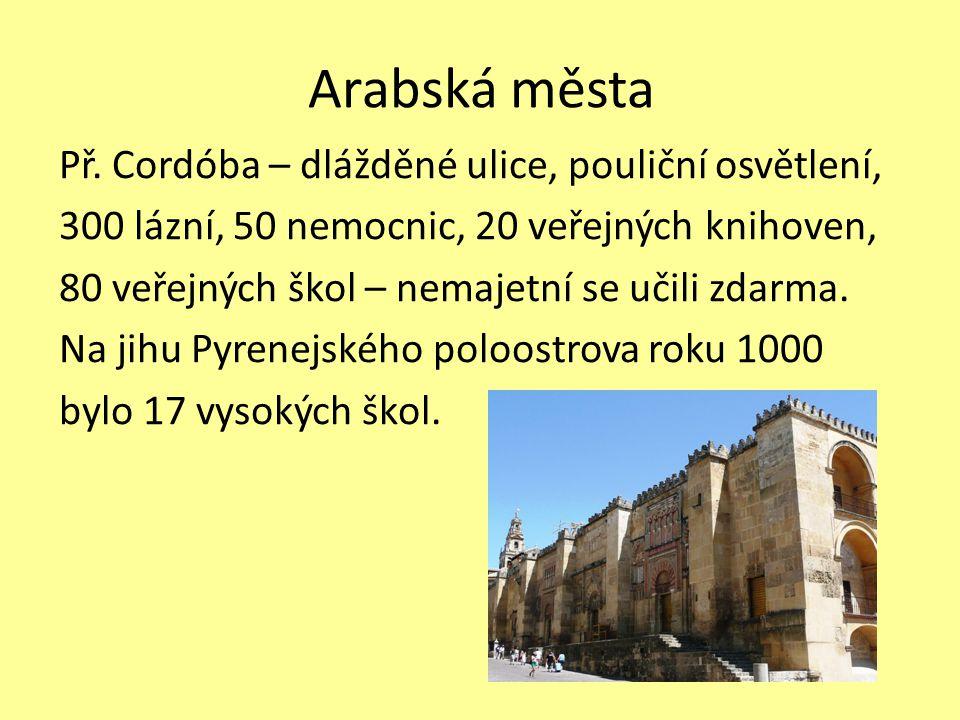 Arabská města Př. Cordóba – dlážděné ulice, pouliční osvětlení, 300 lázní, 50 nemocnic, 20 veřejných knihoven, 80 veřejných škol – nemajetní se učili
