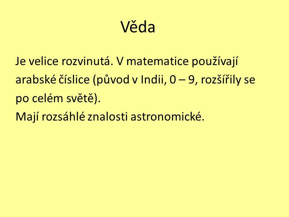 Věda Je velice rozvinutá. V matematice používají arabské číslice (původ v Indii, 0 – 9, rozšířily se po celém světě). Mají rozsáhlé znalosti astronomi