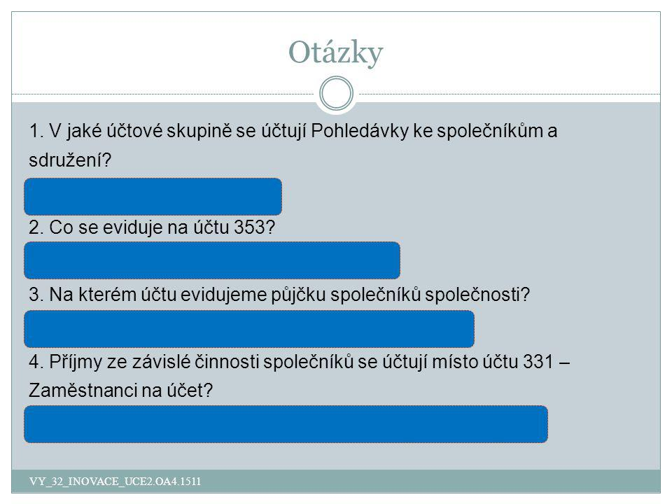 Otázky VY_32_INOVACE_UCE2.OA4.1511 1. V jaké účtové skupině se účtují Pohledávky ke společníkům a sdružení? v účtových skupinách 35 2. Co se eviduje n