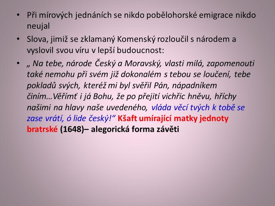 """Při mírových jednáních se nikdo pobělohorské emigrace nikdo neujal Slova, jimiž se zklamaný Komenský rozloučil s národem a vyslovil svou víru v lepší budoucnost: """" Na tebe, národe Český a Moravský, vlasti milá, zapomenouti také nemohu při svém již dokonalém s tebou se loučení, tebe pokladů svých, kteréž mi byl svěřil Pán, nápadníkem činím…Věřímť i já Bohu, že po přejití vichřic hněvu, hříchy našimi na hlavy naše uvedeného, vláda věcí tvých k tobě se zase vrátí, ó lide český! Kšaft umírající matky jednoty bratrské (1648)– alegorická forma závěti"""