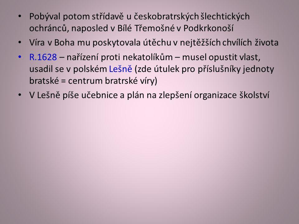 Pobýval potom střídavě u českobratrských šlechtických ochránců, naposled v Bílé Třemošné v Podkrkonoší Víra v Boha mu poskytovala útěchu v nejtěžších chvílích života R.1628 – nařízení proti nekatolíkům – musel opustit vlast, usadil se v polském Lešně (zde útulek pro příslušníky jednoty bratské = centrum bratrské víry) V Lešně píše učebnice a plán na zlepšení organizace školství
