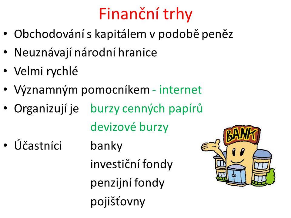 Finanční trhy Obchodování s kapitálem v podobě peněz Neuznávají národní hranice Velmi rychlé Významným pomocníkem - internet Organizují je burzy cenný