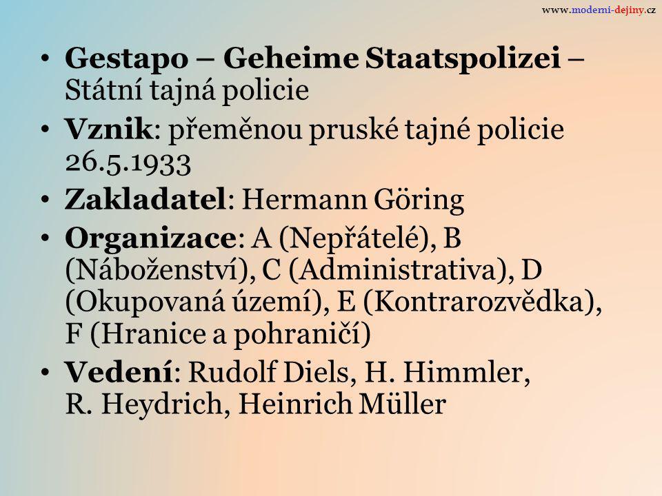Gestapo – Geheime Staatspolizei – Státní tajná policie Vznik: přeměnou pruské tajné policie 26.5.1933 Zakladatel: Hermann Göring Organizace: A (Nepřátelé), B (Náboženství), C (Administrativa), D (Okupovaná území), E (Kontrarozvědka), F (Hranice a pohraničí) Vedení: Rudolf Diels, H.