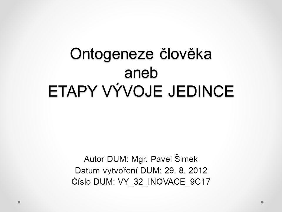 Ontogeneze člověka aneb ETAPY VÝVOJE JEDINCE Autor DUM: Mgr. Pavel Šimek Datum vytvoření DUM: 29. 8. 2012 Číslo DUM: VY_32_INOVACE_9C17